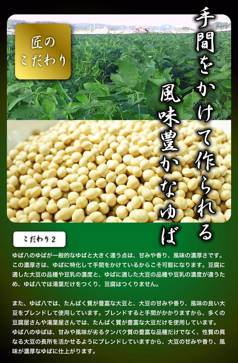 手間をかけて作られる風味豊かなゆば/ゆば八のゆばが一般的なゆばと大きく違う点は、甘みや香り、風味の濃厚さです。この濃厚さは、ゆばに特化して手間をかけているからこそ可能になります。豆腐に適した大豆の品種や豆乳の濃度と、ゆばに適した大豆の品種や豆乳の濃度が違うため、ゆば八では湯葉だけをつくり、豆腐は作りません。また、ゆば八では、タンパク質が豊富な豆腐と、大豆の甘味や香り、風味の良い大豆をブレンドして使用しています。ブレンドすると手間がかかりますから、多くの豆腐屋さんや湯葉屋さんでは、タンパク質が豊富な大豆だけを使用しています。ゆば八のゆばは、甘みや風味が劣るタンパク質の豊富な品種だけでなく、性質の異なる大豆の長所を活かせるようにブレンドしていますから、大豆の甘味や香り、風味が濃厚なゆばに仕上がります。