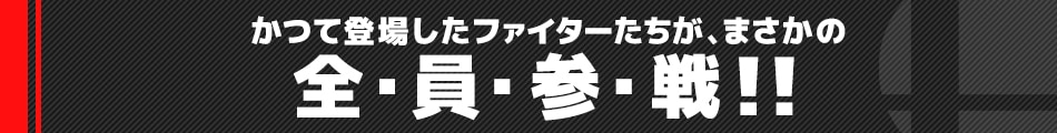 かつて登場したファイターたちが、まさかの 全・員・参・戦!!