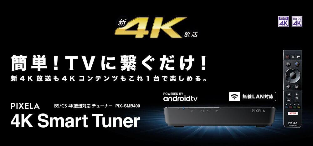 新4K,簡単!TVに繋ぐだけ!新4K放送も4Kコンテンツもこれ1台で楽しめる。, PIXELA BS/CS 4K放送対応チューナー PIX-SMB400 4K Smart Tuner