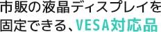 市販の液晶ディスプレイを固定できる、VESA対応品